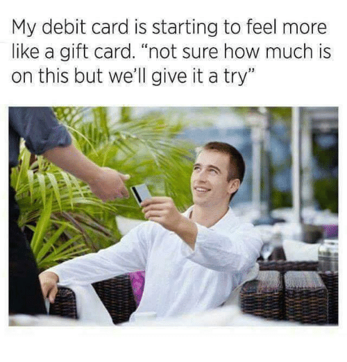 """give it a try: My debit card is starting to feel more  like a gift card. """"not sure how much is  on this but we'll give it a try"""""""