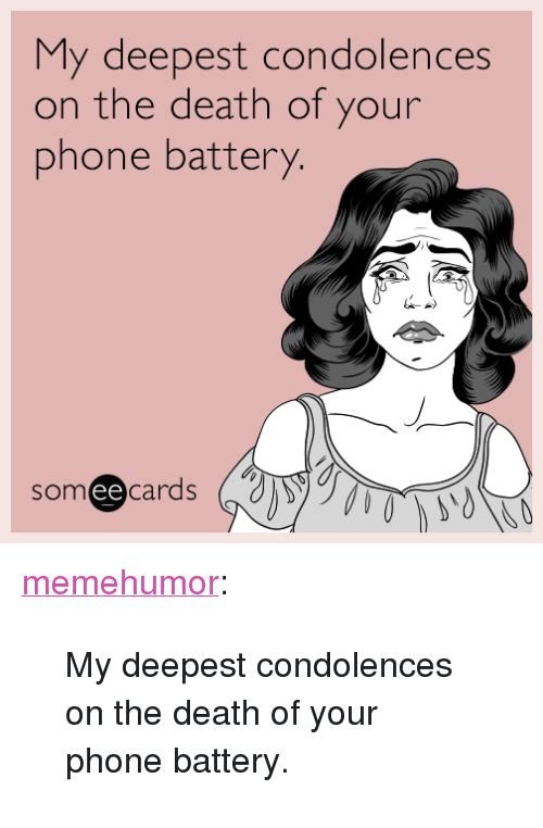 "Phone, Tumblr, and Blog: My deepest condolences  on the death of your  phone battery.  someecards  ее <p><a href=""http://memehumor.net/post/163570197053/my-deepest-condolences-on-the-death-of-your-phone"" class=""tumblr_blog"">memehumor</a>:</p>  <blockquote><p>My deepest condolences on the death of your phone battery.</p></blockquote>"