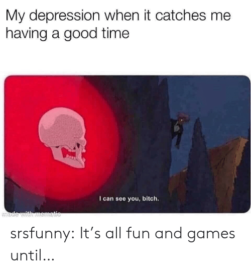 Bitch, Tumblr, and Blog: My depression when it catches me  having a good time  I can see you, bitch.  made with mematic srsfunny:  It's all fun and games until…