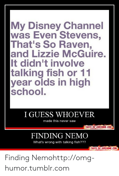 even stevens: My Disney Channel  was Even Stevens,  That's So Raven,  and Lizzie McGuire.  It didn't involve  talking fish or 11  year olds in high  school.  I GUESS WHOEVER  made this never saw  TASTE OF AWESOME.COM  FINDING NEMO  What's wrong with talking fish???  TASTE OF AWESOME.COM Finding Nemohttp://omg-humor.tumblr.com
