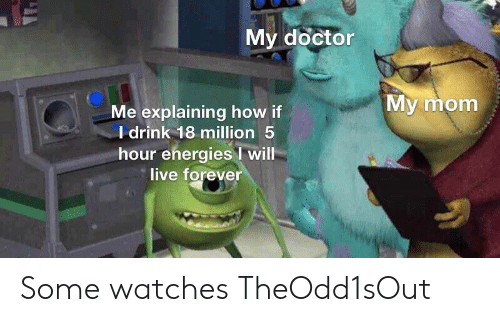 Watches: My doctor  My mom  Me explaining how if  I drink 18 million 5  hour energies will  live forever Some watches TheOdd1sOut