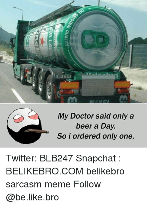 Be Like, Beer, and Doctor: My Doctor said only a  beer a Day  So i ordered only one. Twitter: BLB247 Snapchat : BELIKEBRO.COM belikebro sarcasm meme Follow @be.like.bro