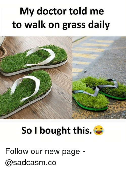 Grasse: My doctor told me  to walk on grass daily  So I bought this. Follow our new page - @sadcasm.co