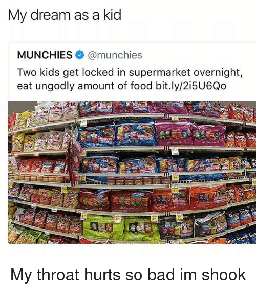 Bad, Food, and Munchies: My dream as a kid  MUNCHIES@munchies  Two kids get locked in supermarket overnight,  eat ungodly amount of food bit.ly/2i5U6Qo My throat hurts so bad im shook