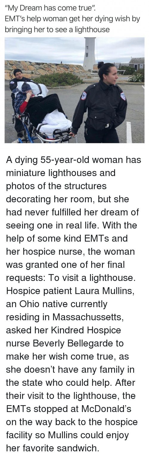 """Family, Life, and Old Woman: """"My Dream has come true"""".  EMT's help woman get her dying wish by  bringing her to see a lighthouse A dying 55-year-old woman has miniature lighthouses and photos of the structures decorating her room, but she had never fulfilled her dream of seeing one in real life. With the help of some kind EMTs and her hospice nurse, the woman was granted one of her final requests: To visit a lighthouse.  Hospice patient Laura Mullins, an Ohio native currently residing in Massachussetts, asked her Kindred Hospice nurse Beverly Bellegarde to make her wish come true, as she doesn't have any family in the state who could help.  After their visit to the lighthouse, the EMTs stopped at McDonald's on the way back to the hospice facility so Mullins could enjoy her favorite sandwich."""