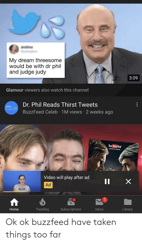 Judge Judy, Taken, and Buzzfeed: My dream threesome  would be with dr phil  and judge judy  3:09  Glamour viewers also watch this channel  Dr. Phil Reads Thirst Tweets  CELEB  BuzzFeed Celeb 1 M views 2 weeks ago  You Tube Red  eaGHAL SERES  Video will play after ad  Ad  1  Trending  Library  Home  Subscriptions  Inbox Ok ok buzzfeed have taken things too far