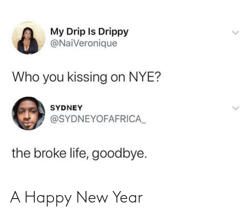 kissing: My Drip Is Drippy  @NaiVeronique  Who you kissing on NYE?  SYDNEY  @SYDNEYOFAFRICA_  the broke life, goodbye. A Happy New Year