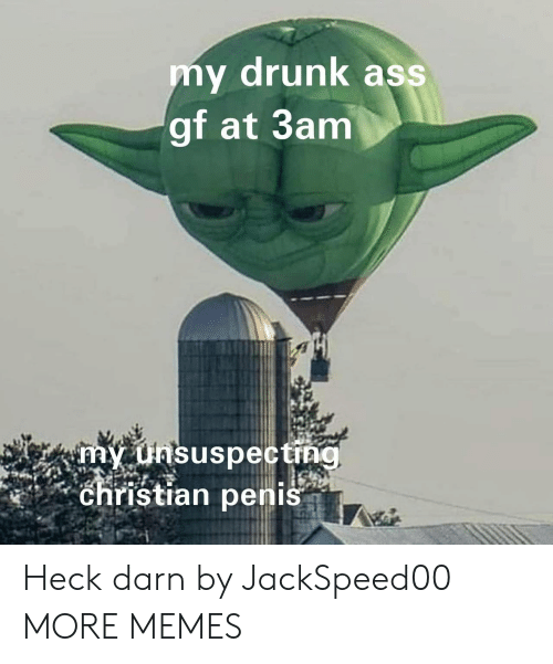 Drunking: my drunk ass  gf at 3anm  Christian penis Heck darn by JackSpeed00 MORE MEMES