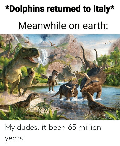 My Dudes: My dudes, it been 65 million years!