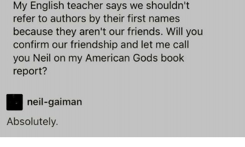 Friends, Teacher, and American: My English teacher says we shouldn't  refer to authors by their first names  because they aren't our friends. Will you  confirm our friendship and let me call  you Neil on my American Gods book  report?  neil-gaiman  Absolutely