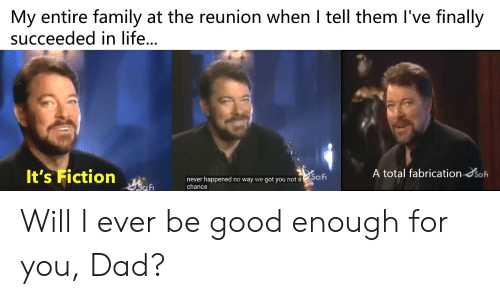 Dad, Family, and Life: My entire family at the reunion when I tell them I've finally  succeeded in life..  It's Fiction  A total fabrication Safi  Sci Fi  never happened no way we got you not a  chance  Sca Fi Will I ever be good enough for you, Dad?