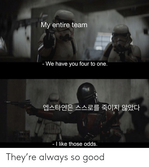 Have You: My entire team  - We have you four to one.  엡스타인은 스스로를 죽이지 않았다  - I like those odds. They're always so good
