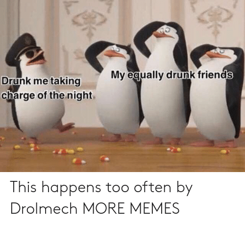 Dank, Drunk, and Friends: My equally drunk friends  Drunk me taking  charge of the night This happens too often by Drolmech MORE MEMES