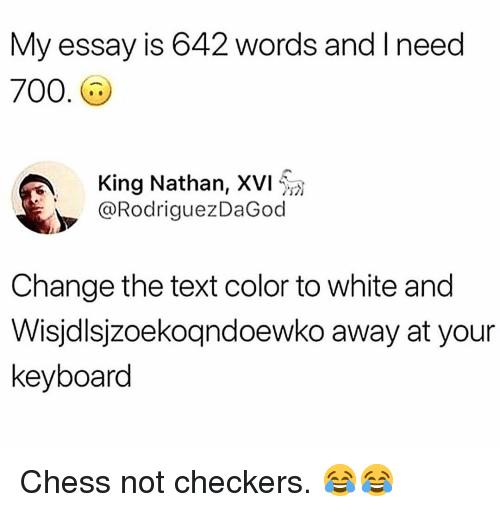 checkers: My essay is 642 words and I need  700.  King Nathan, XVI ให  @RodriguezDaGod  Change the text color to white and  Wisjdlsjzoekoqndoewko away at your  keyboard Chess not checkers. 😂😂