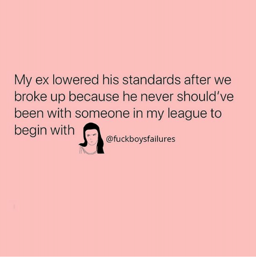 Girl Memes, Never, and Been: My ex lowered his standards after we  broke up because he never should've  been with someone in my league to  begin with  @fuckboysfailures