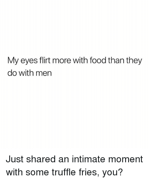 Food, Girl Memes, and Truffle: My eyes flirt more with food than they  do with men Just shared an intimate moment with some truffle fries, you?