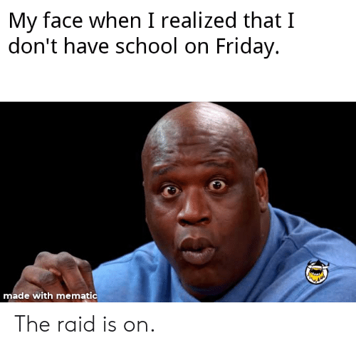 Friday, School, and My Face When: My face when I realized that I  don't have school on Friday.  made with mematic The raid is on.