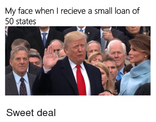 Small Loan: My face when I recieve a small loan of  50 states <p>Sweet deal</p>