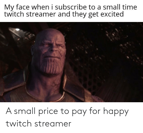 Twitch, Happy, and Time: My face when i subscribe to a small time  twitch streamer and they get excited A small price to pay for happy twitch streamer