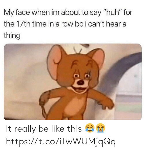 "Be Like, Huh, and Time: My face when im about to say ""huh"" for  the 17th time in a row bc i can't hear a  thing It really be like this 😂😭 https://t.co/iTwWUMjqQq"