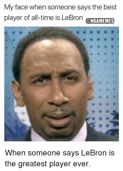 Nba, Best, and Lebron: My face when someone says the best  player of all-time is LeBron @NBAMEMES When someone says LeBron is the greatest player ever.