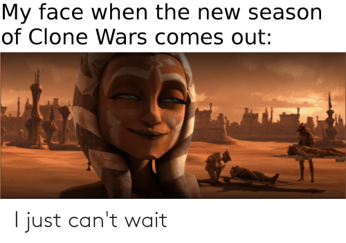 My Face When, Clone Wars, and Wars: My face when the new season  of Clone Wars comes out:  TIE I just can't wait