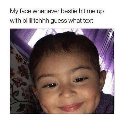 Guess, Text, and Girl Memes: My face whenever bestie hit me up  with biiitchhh guess what text