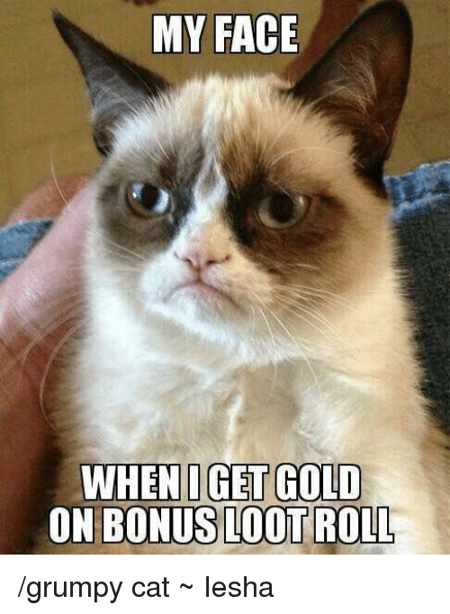 Grumpy Cats: MY FACE  WHENI GET GOLD  ON BONUS LOOT /grumpy cat  ~ Iesha