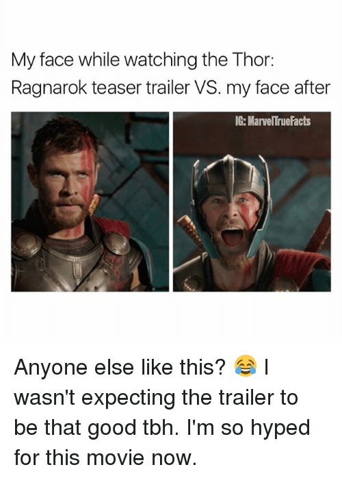 Good Tbh: My face while watching the Thor:  Ragnarok teaser trailer VS. my face after  IG: MarvelTrue Facts Anyone else like this? 😂 I wasn't expecting the trailer to be that good tbh. I'm so hyped for this movie now.