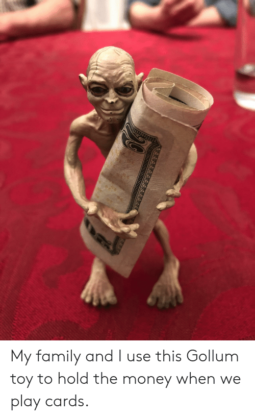 Family, Money, and Gollum: My family and I use this Gollum toy to hold the money when we play cards.