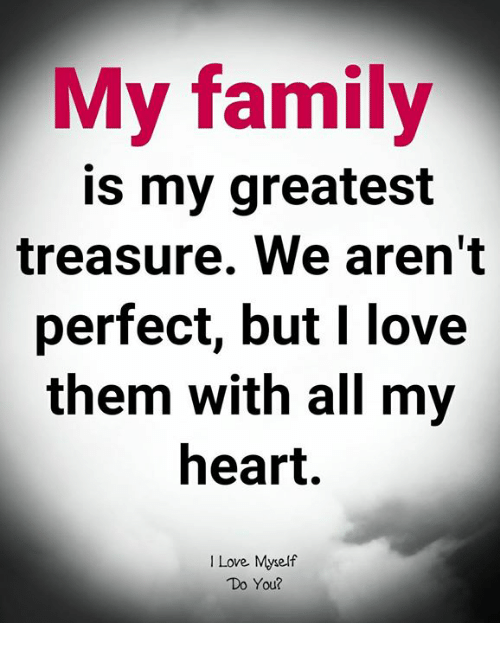 Family, Love, and Memes: My family  is my greatest  treasure. We aren't  perfect, but I love  them with all my  heart.  I Love Myself  Do You?