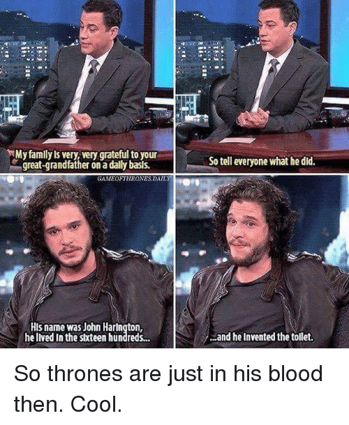 Memes, 🤖, and Blood: My family ls very, very grateful to your  great-grandfather on a dally basis.  GAMITEOETHRONES,DAILY  HIs name was John Harington,  he lived In the stxteen hundreds...  So tell everyone what he did.  ...and he invented the tollet. So thrones are just in his blood then. Cool.
