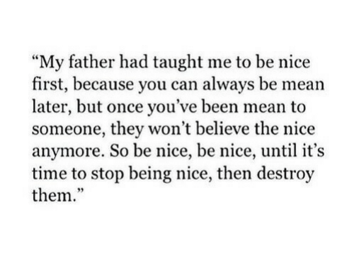 "its-time-to-stop: My father had taught me to be nice  first, because you can always be mean  later, but once you've been mean to  someone, they won't believe the nice  anymore. So be nice, be nice, until it's  time to stop being nice, then destroy  them.""  95"