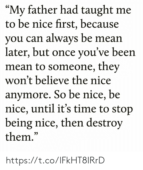 "its-time-to-stop: ""My father had taught me  to be nice first, because  you can always be mean  later, but once you've been  mean to someone, they  won't believe the nice  anymore. So be nice, be  nice, until it's time to stop  being nice, then destroy  them.""  CS  3) https://t.co/lFkHT8IRrD"