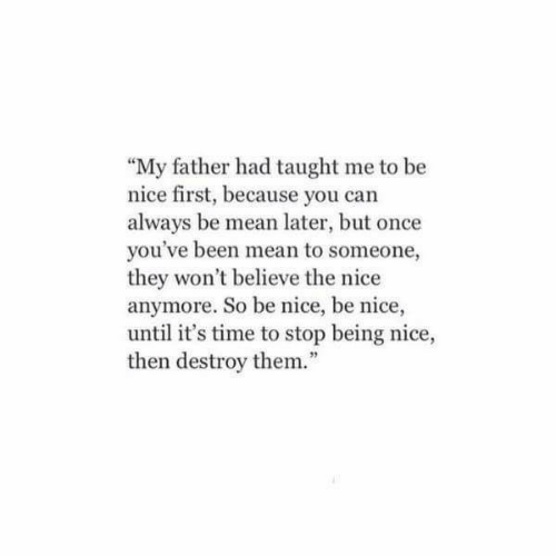 """Mean, Time, and Nice: """"My father had taught me to be  nice first, because you can  always be mean later, but once  you've been mean to someone,  they won't believe the nice  anymore. So be nice, be nice,  until it's time to stop being nice,  then destroy them.""""  92"""