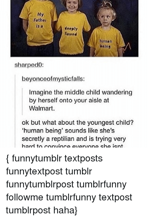 Memes, Tumblr, and Walmart: My  Father  is a  deeply  fawed  human  / beins  sharped0:  beyoncoofmysticfalls:  Imagine the middle child wandering  by herself onto your aisle at  Walmart.  ok but what about the youngest child?  'human being' sounds like she's  secretly a reptilian and is trying very { funnytumblr textposts funnytextpost tumblr funnytumblrpost tumblrfunny followme tumblrfunny textpost tumblrpost haha}