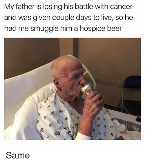 Beer, Memes, and Cancer: My father is losing his battle with cancer  and was given couple days to live, so he  had me smuggle him a hospice beer Same