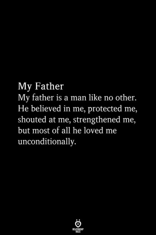 Man, All, and Like: My Father  My father is a man like no other  He believed in me, protected me,  shouted at me, strengthened me,  but most of all he loved me  unconditionally