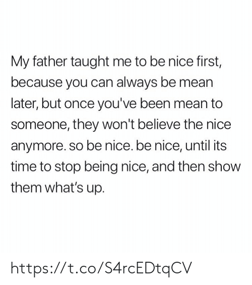 Memes, Mean, and Time: My father taught me to be nice first,  because you can always be mean  later, but once you've been mean to  someone, they won't believe the nice  anymore. so be nice. be nice, until its  time to stop being nice, and then show  them what's up. https://t.co/S4rcEDtqCV