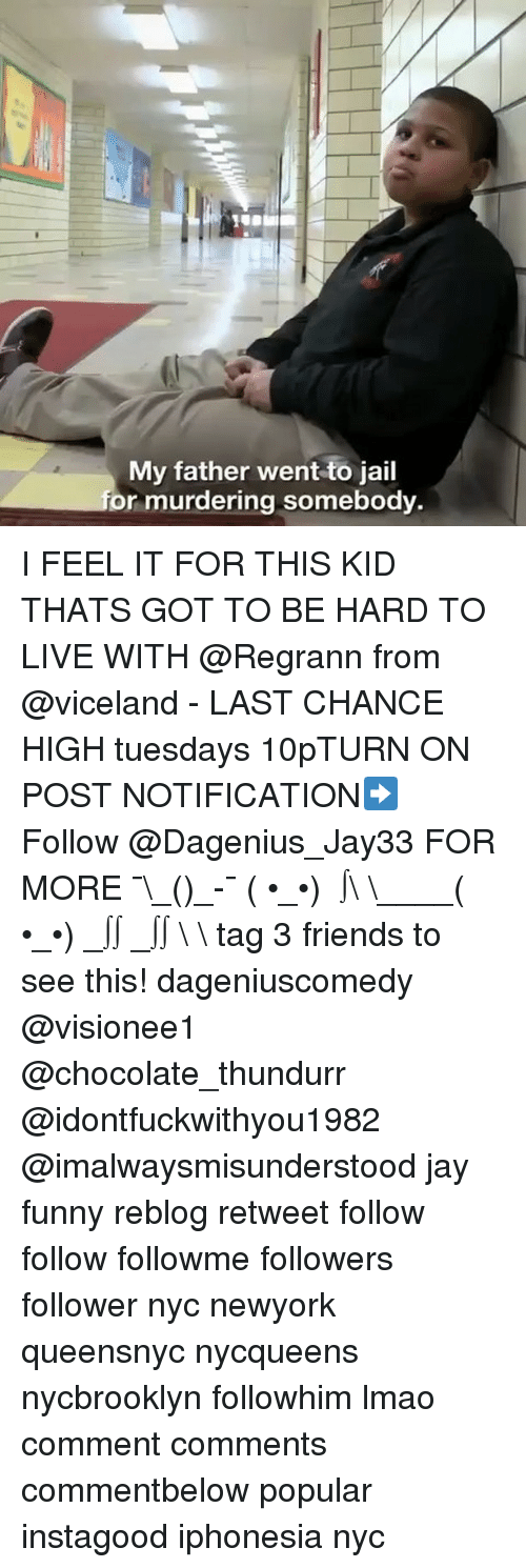 Friends, Funny, and Jail: My father went to jail  or murdering somebody. I FEEL IT FOR THIS KID THATS GOT TO BE HARD TO LIVE WITH @Regrann from @viceland - LAST CHANCE HIGH tuesdays 10pTURN ON POST NOTIFICATION➡️ Follow @Dagenius_Jay33 FOR MORE ¯\_(ツ)_-¯ ( •_•) ∫\ \____( •_•) _∫∫ _∫∫ɯ \ \ tag 3 friends to see this! dageniuscomedy @visionee1 @chocolate_thundurr @idontfuckwithyou1982 @imalwaysmisunderstood jay funny reblog retweet follow follow followme followers follower nyc newyork queensnyc nycqueens nycbrooklyn followhim lmao comment comments commentbelow popular instagood iphonesia nyc