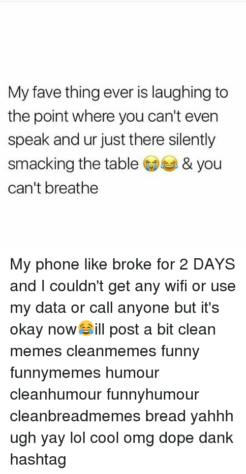 Wifie: My fave thing ever is laughing to  the point where you can't even  speak and ur just there silently  smacking the table& you  can't breathe My phone like broke for 2 DAYS and I couldn't get any wifi or use my data or call anyone but it's okay now😂ill post a bit clean memes cleanmemes funny funnymemes humour cleanhumour funnyhumour cleanbreadmemes bread yahhh ugh yay lol cool omg dope dank hashtag