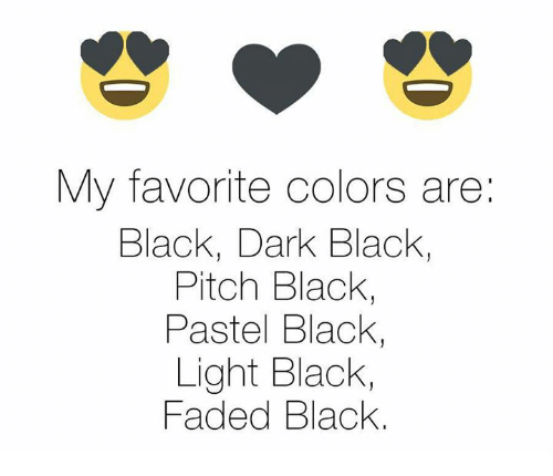 Memes, Faded, and 🤖: My favorite colors are:  Black, Dark Black,  Pitch Black,  Pastel Black  Light Black,  Faded Black