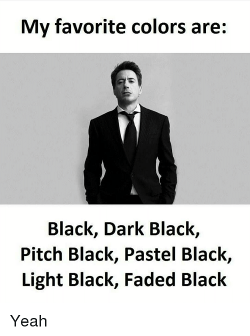 Memes, Faded, and 🤖: My favorite colors are:  Black, Dark Black,  Pitch Black, Pastel Black,  Light Black, Faded Black Yeah