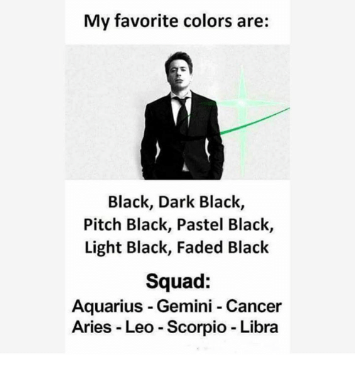Squad, Faded, and Aquarius: My favorite colors are:  Black, Dark Black  Pitch Black, Pastel Black,  Light Black, Faded Black  Squad  Aquarius Gemini Cancer  Aries Leo Scorpio Libra