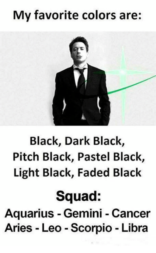 Squad, Faded, and Aquarius: My favorite colors are:  Black, Dark Black,  Pitch Black, Pastel Black,  Light Black, Faded Black  Squad:  Aquarius Gemini Cancer  Aries Leo Scorpio Libra
