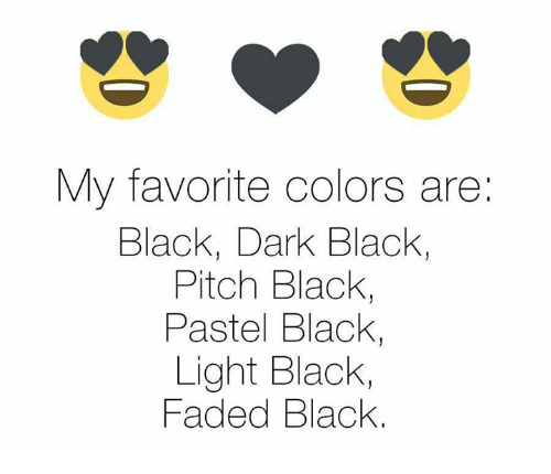 Memes, Faded, and Black: My favorite colors are:  Black, Dark Black,  Pitch Black,  Pastel Black,  Light Black,  Faded Black.