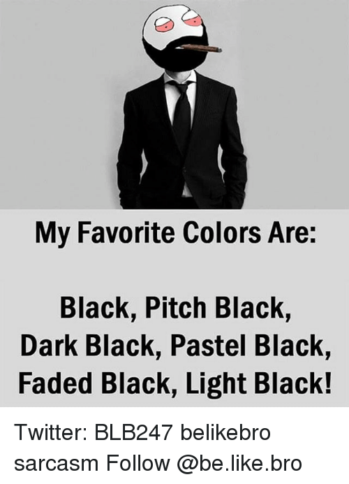 Be Like, Memes, and Faded: My Favorite Colors Are:  Black, Pitch Black,  Dark Black, Pastel Black,  Faded Black, Light Black! Twitter: BLB247 belikebro sarcasm Follow @be.like.bro