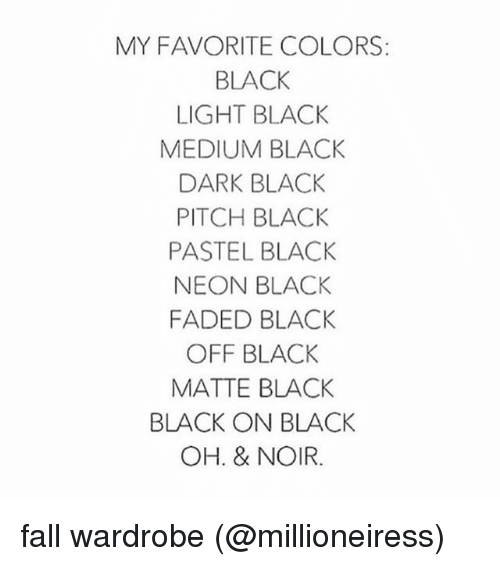 Fall, Memes, and Faded: MY FAVORITE COLORS:  BLACK  LIGHT BLACK  MEDIUM BLACK  DARK BLACK  PITCH BLACK  PASTEL BLACK  NEON BLACK  FADED BLACK  OFF BLACK  MATTE BLACK  BLACK ON BLACK  OH. & NOIR. fall wardrobe (@millioneiress)