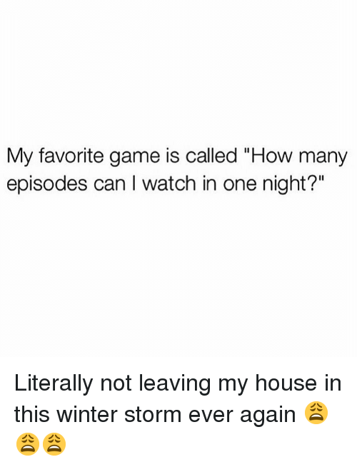 "Memes, My House, and Winter: My favorite game is called ""How many  episodes can I watch in one night?"" Literally not leaving my house in this winter storm ever again 😩😩😩"