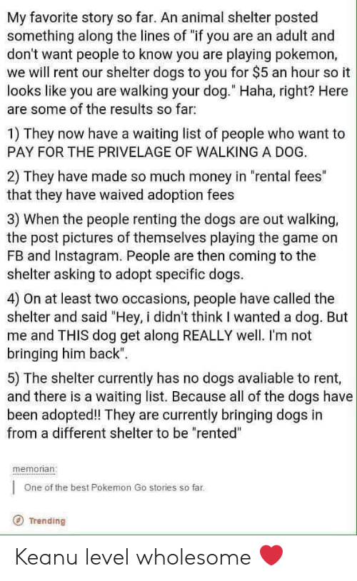 "Dogs, Instagram, and Money: My favorite story so far. An animal shelter posted  something along the lines of ""if you are an adult and  don't want people to know you are playing pokemon,  we will rent our shelter dogs to you for $5 an hour so it  looks like you are walking your dog."" Haha, right? Here  are some of the results so far:  1) They now have a waiting list of people who want to  PAY FOR THE PRIVELAGE OF WALKING A DOG  2) They have made so much money in ""rental fees""  that they have waived adoption fees  3) When the people renting the dogs are out walking,  the post pictures of themselves playing the game on  FB and Instagram. People are then coming to the  shelter asking to adopt specific dogs.  4) On at least two occasions, people have called the  shelter and said ""Hey, i didn't think I wanted a dog. But  me and THIS dog get along REALLY well. I'm not  bringing him back""  5) The shelter currently has no dogs avaliable to rent,  and there is a waiting list. Because all of the dogs have  been adopted! They are currently bringing dogs in  from a different shelter to be ""rented""  memorian:  One of the best Pokemon Go stories so far  Trending Keanu level wholesome ❤️"